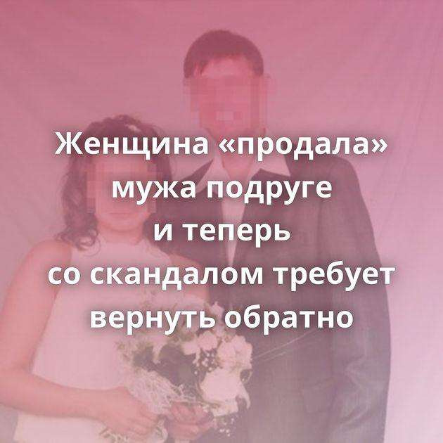Женщина «продала» мужа подруге итеперь соскандалом требует вернуть обратно