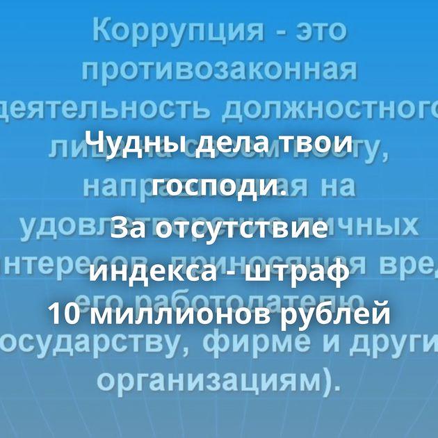 Чудны дела твои господи. Заотсутствие индекса - штраф 10миллионов рублей