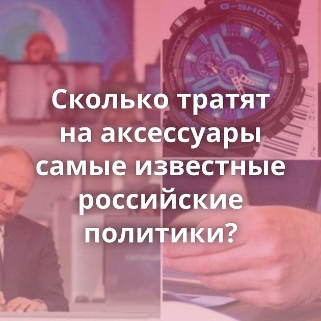 Сколько тратят нааксессуары самые известные российские политики?