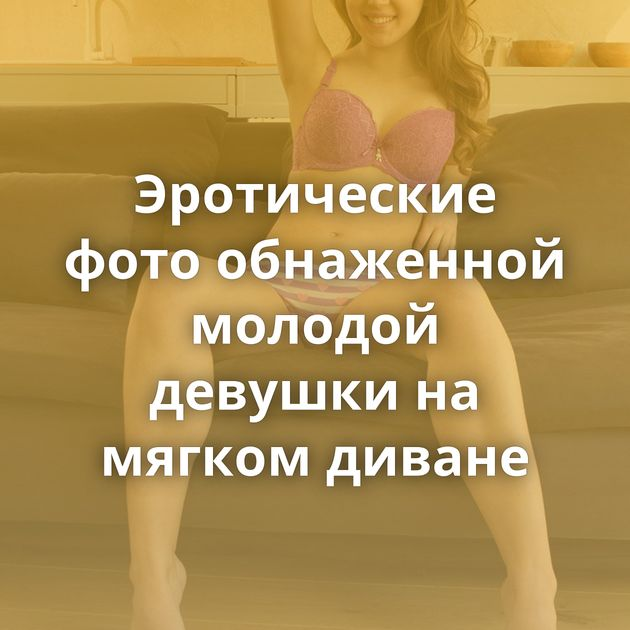 Эротические фото обнаженной молодой девушки на мягком диване