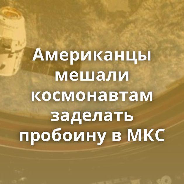 Американцы мешали космонавтам заделать пробоину вМКС