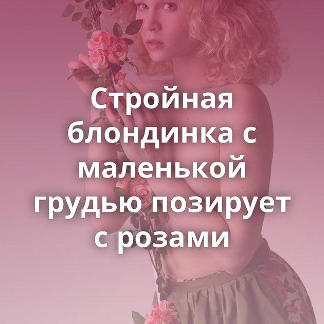 Стройная блондинка с маленькой грудью позирует с розами