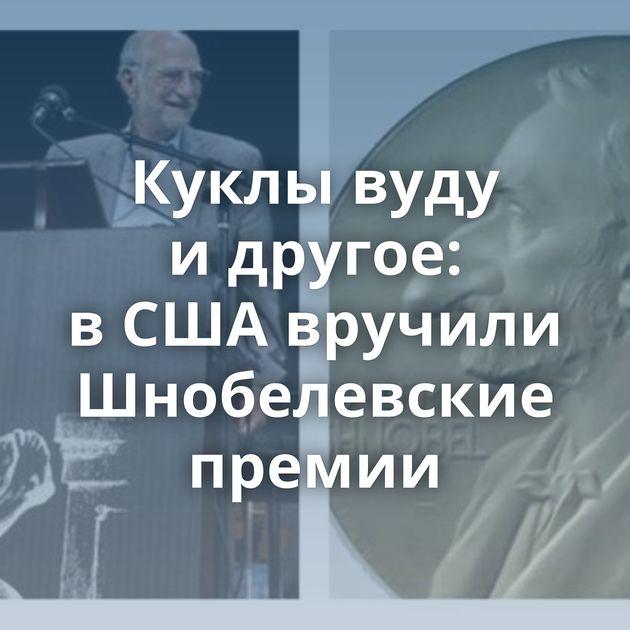 Куклы вуду идругое: вСШАвручили Шнобелевские премии
