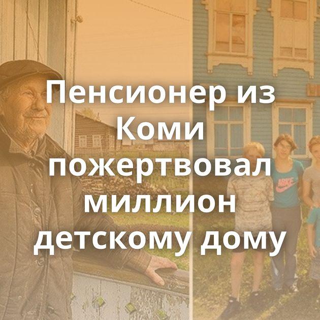 Пенсионер из Коми пожертвовал миллион детскому дому