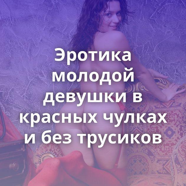 Эротика молодой девушки в красных чулках и без трусиков