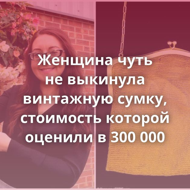 Женщина чуть невыкинула винтажную сумку, стоимость которой оценили в300000
