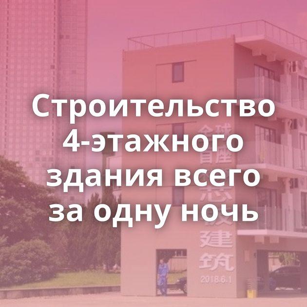 Строительство 4-этажного здания всего за одну ночь