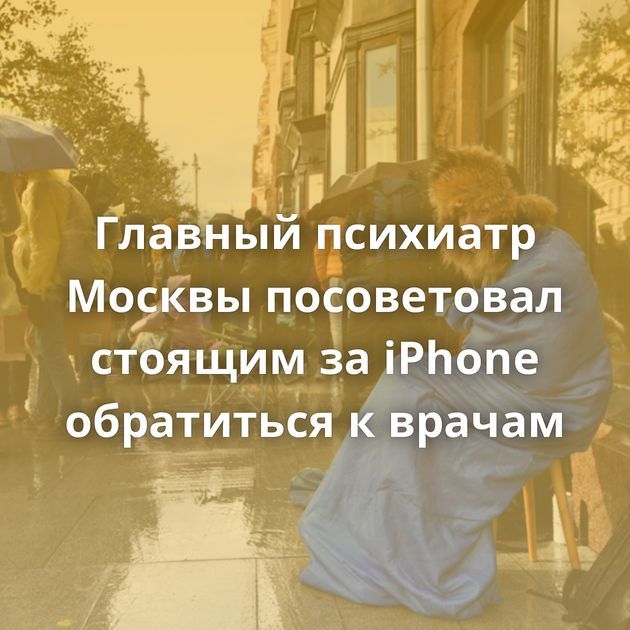 Главный психиатр Москвы посоветовал стоящим заiPhone обратиться кврачам