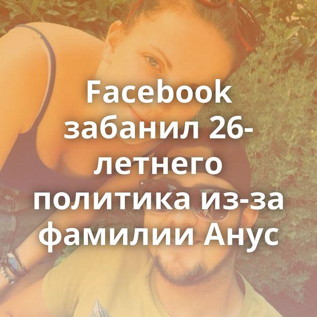 Facebook забанил 26-летнего политика из-за фамилии Анус