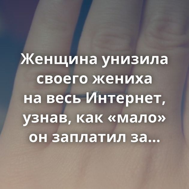Женщина унизила своего жениха навесь Интернет, узнав, как«мало» онзаплатил заобручальное кольцо