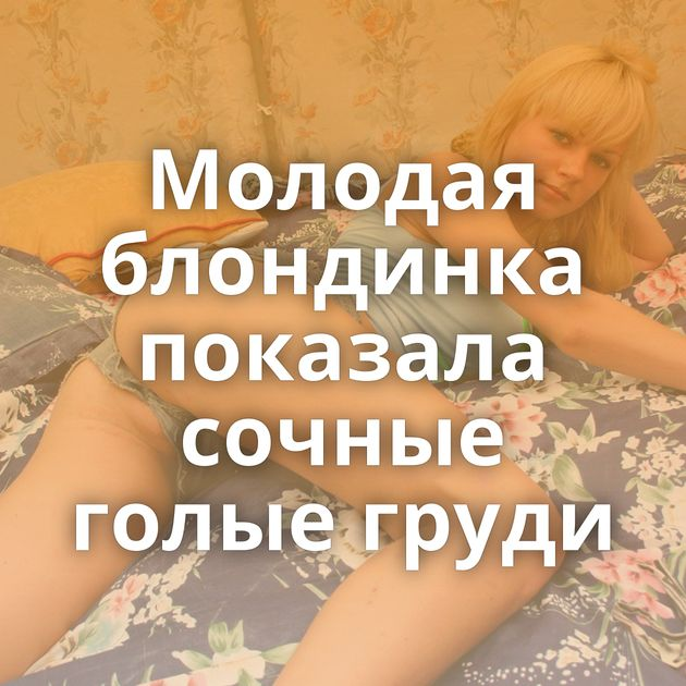 Молодая блондинка показала сочные голые груди
