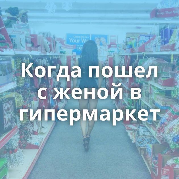 Когда пошел с женой в гипермаркет