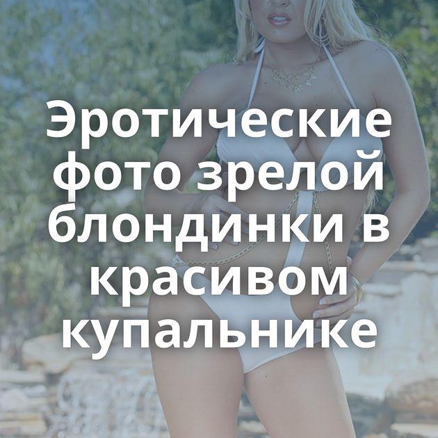 Эротические фото зрелой блондинки в красивом купальнике
