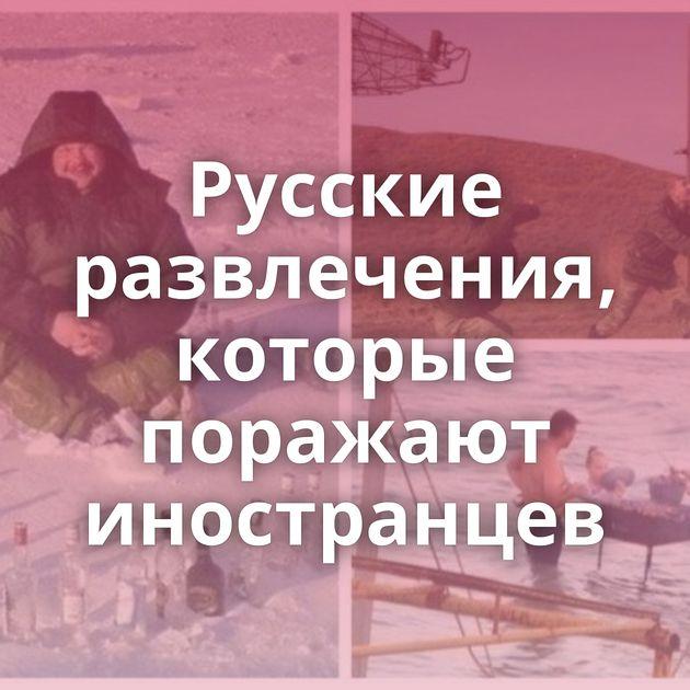Русские развлечения, которые поражают иностранцев