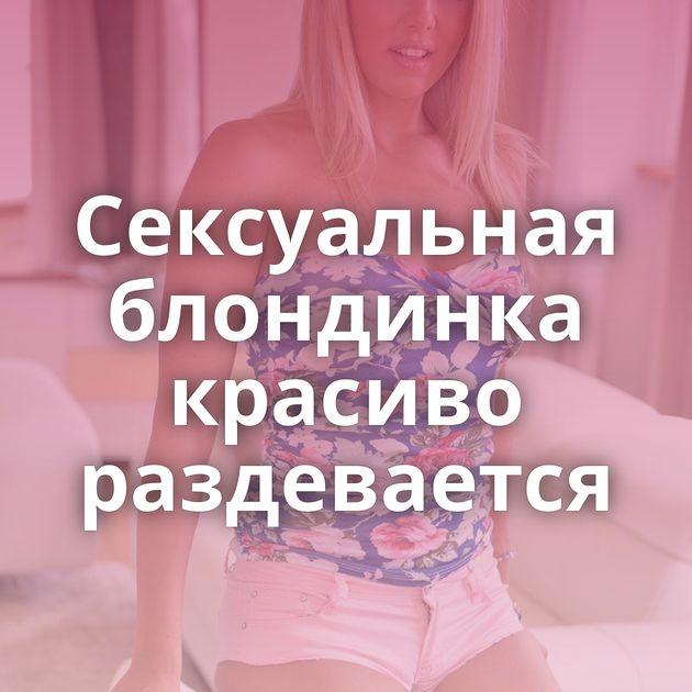 Сексуальная блондинка красиво раздевается