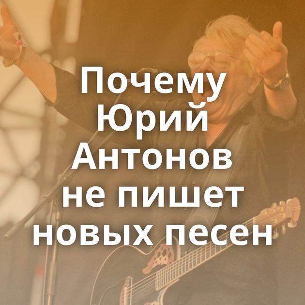 Почему Юрий Антонов непишет новых песен