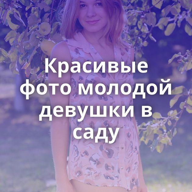 Красивые фото молодой девушки в саду
