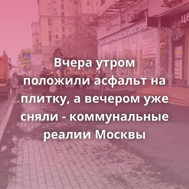 Вчера утром положили асфальт на плитку, а вечером уже сняли - коммунальные реалии Москвы