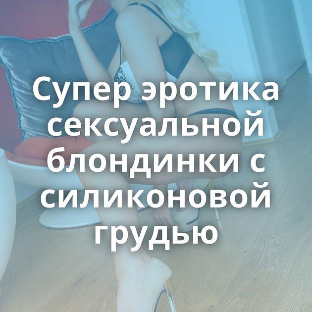 Супер эротика сексуальной блондинки с силиконовой грудью