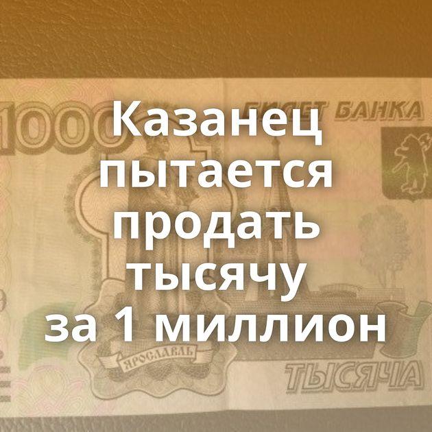 Казанец пытается продать тысячу за1миллион