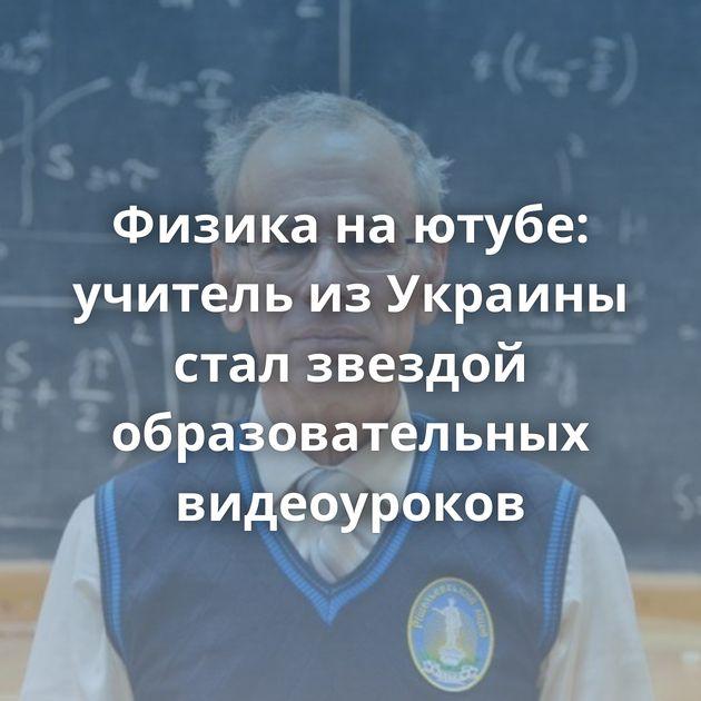 Физика наютубе: учитель изУкраины стал звездой образовательных видеоуроков