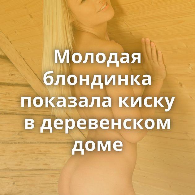 Молодая блондинка показала киску в деревенском доме