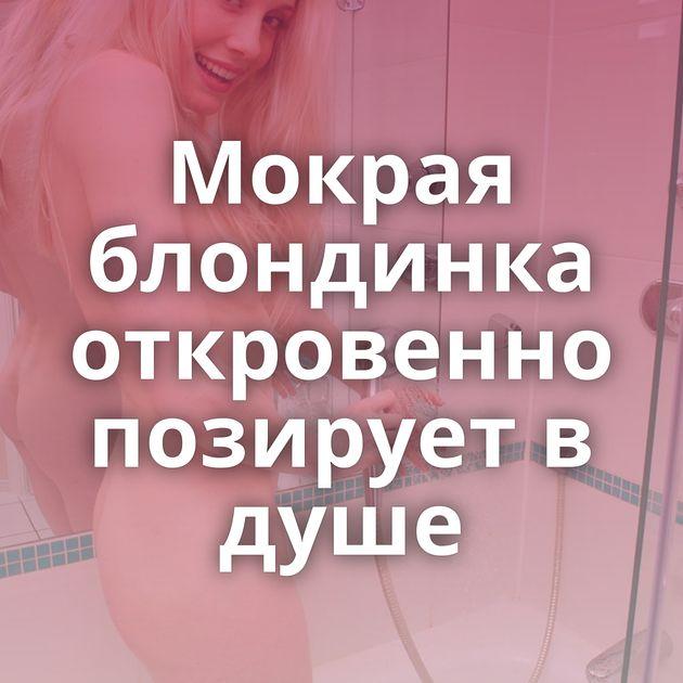 Мокрая блондинка откровенно позирует в душе