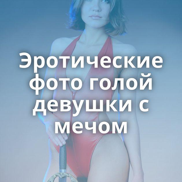 Эротические фото голой девушки с мечом