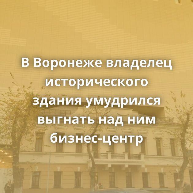 В Воронеже владелец исторического здания умудрился выгнать над ним бизнес-центр