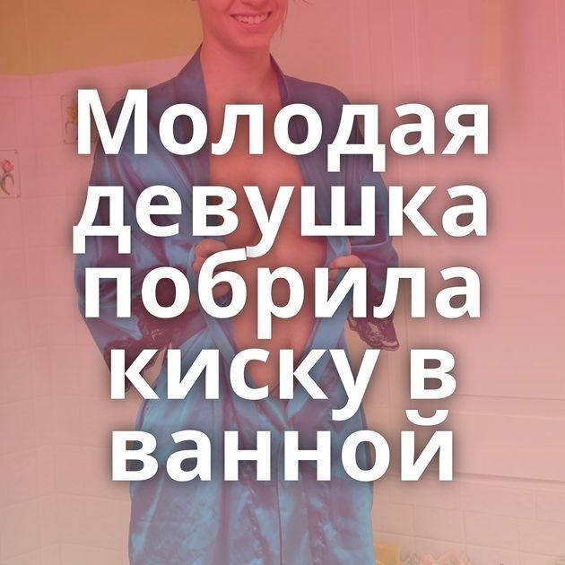 Молодая девушка побрила киску в ванной