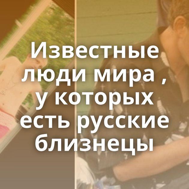 Известные люди мира , укоторых есть русские близнецы