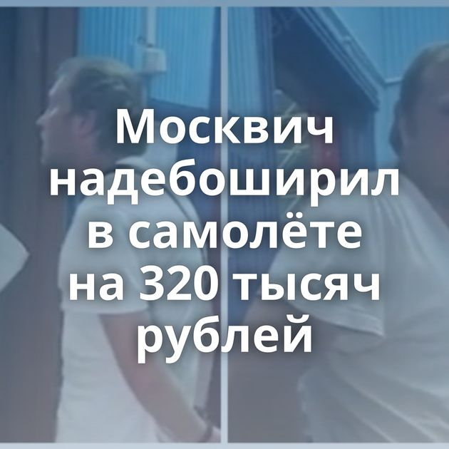 Москвич надебоширил всамолёте на320тысяч рублей