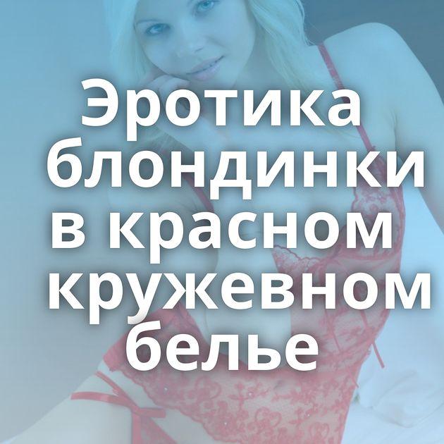 Эротика блондинки в красном кружевном белье