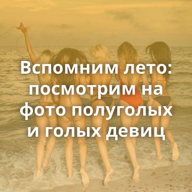 Вспомним лето: посмотрим на фото полуголых и голых девиц