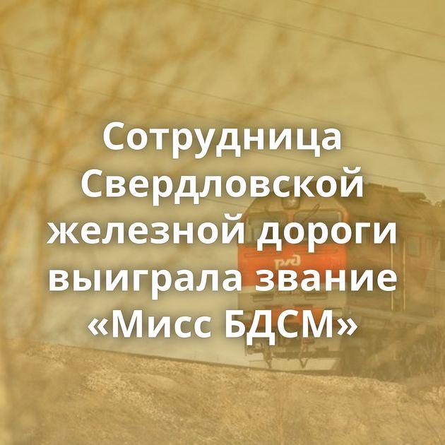 Сотрудница Свердловской железной дороги выиграла звание «Мисс БДСМ»