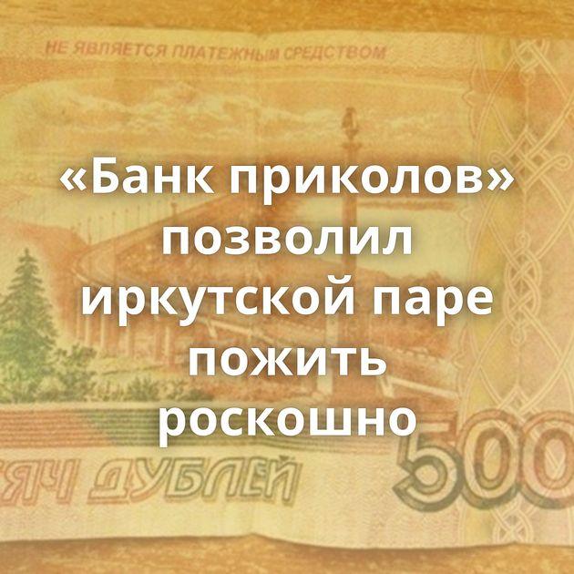 «Банк приколов» позволил иркутской паре пожить роскошно