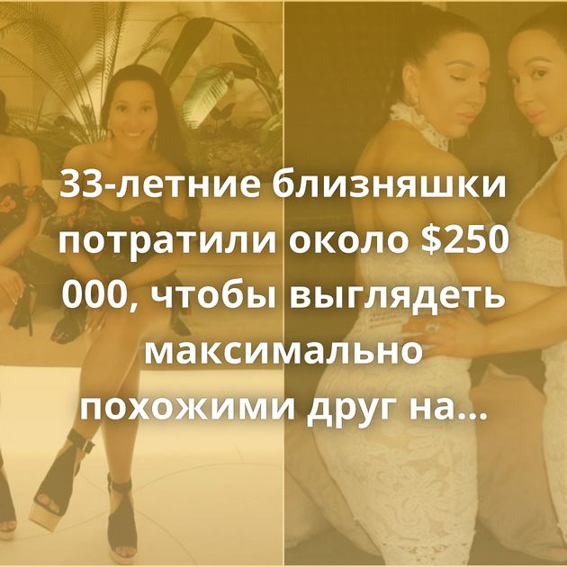 33-летние близняшки потратили около $250 000, чтобы выглядеть максимально похожими друг на друга