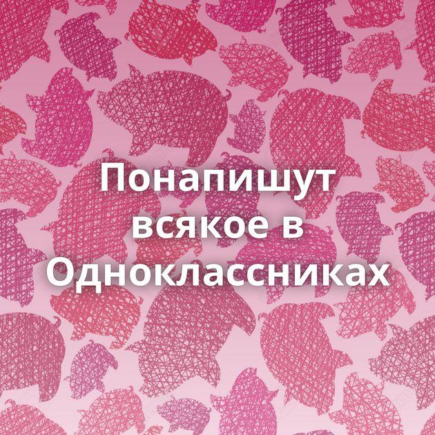 Понапишут всякое в Одноклассниках