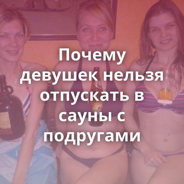 Почему девушек нельзя отпускать в сауны с подругами