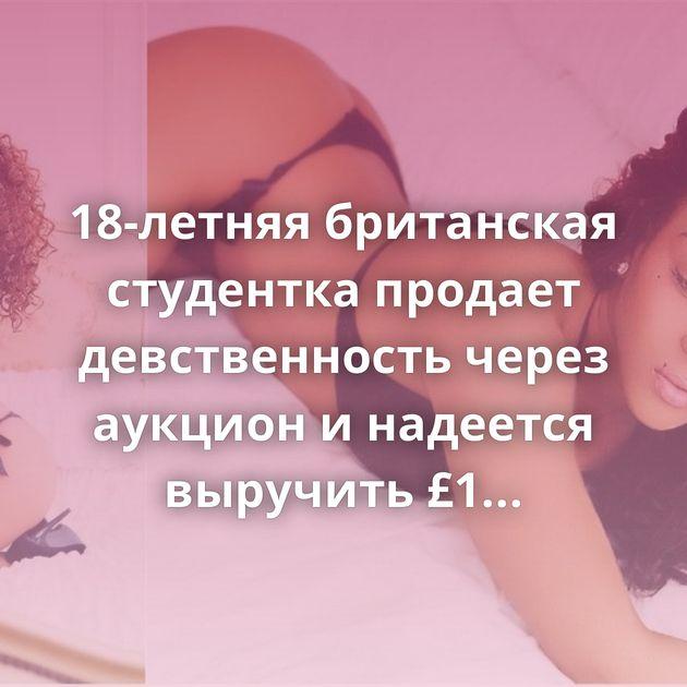 18-летняя британская студентка продает девственность через аукцион и надеется выручить £1 500 000