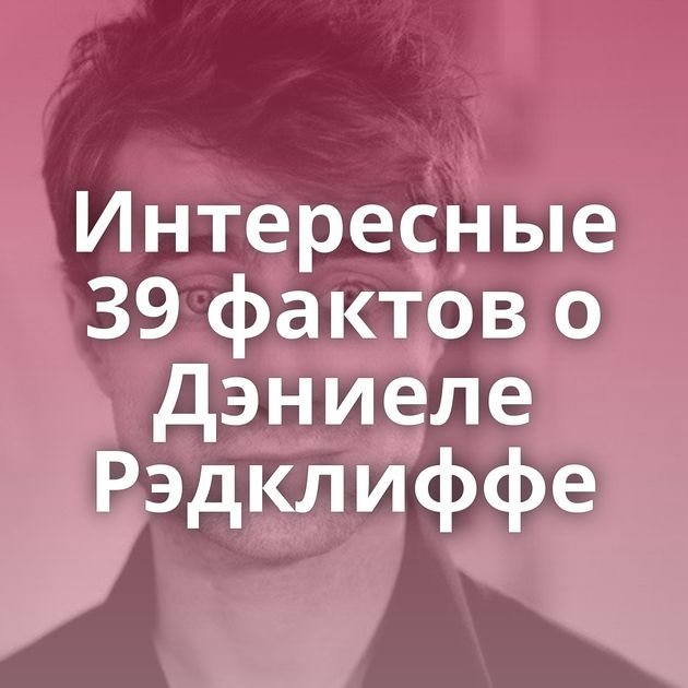 Интересные 39 фактов о Дэниеле Рэдклиффе