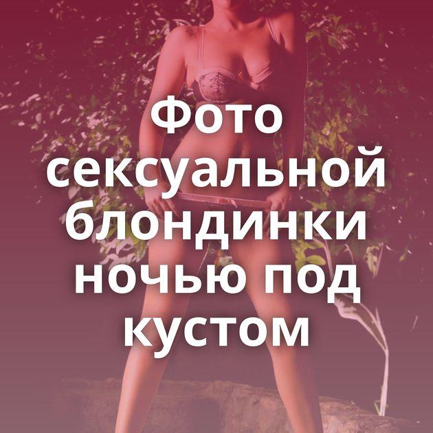 Фото сексуальной блондинки ночью под кустом