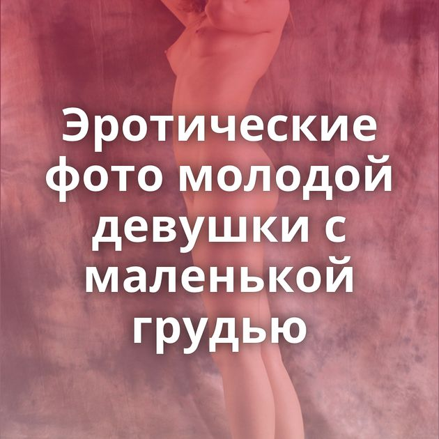 Эротические фото молодой девушки с маленькой грудью
