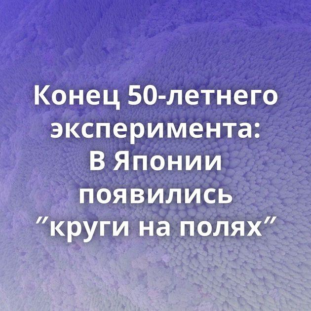 Конец 50-летнего эксперимента: ВЯпонии появились ″круги наполях″