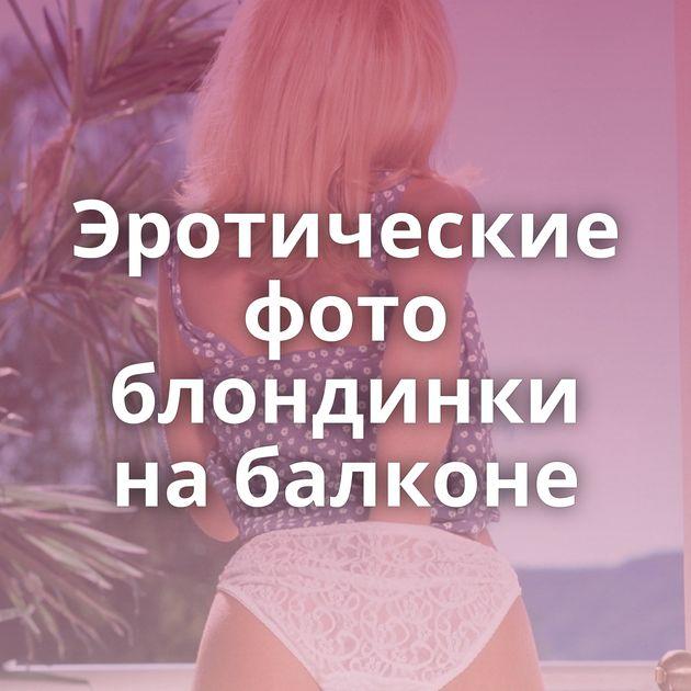 Эротические фото блондинки на балконе