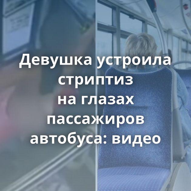 Девушка устроила стриптиз наглазах пассажиров автобуса: видео