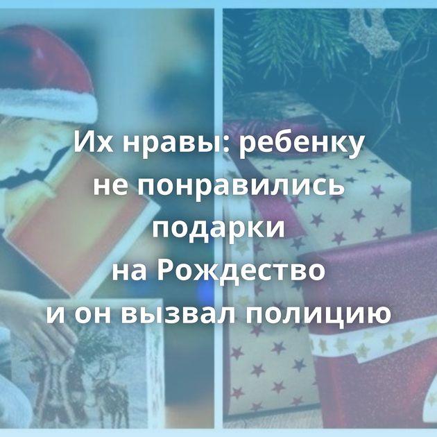 Ихнравы: ребенку непонравились подарки наРождество ионвызвал полицию