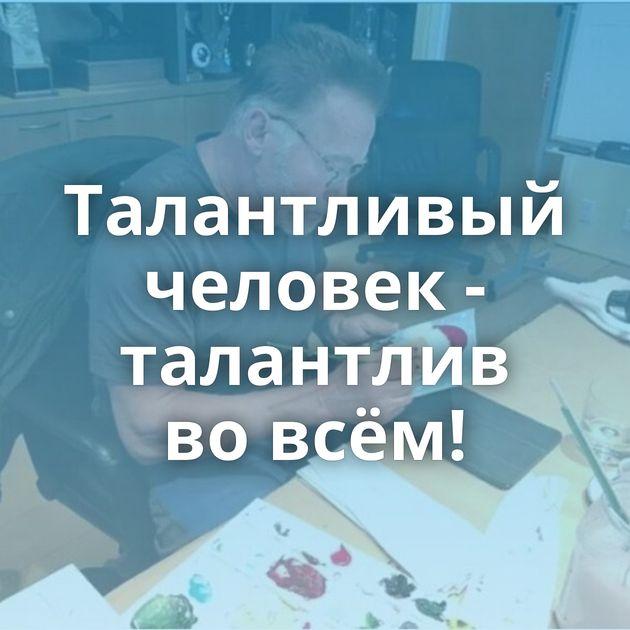 Талантливый человек - талантлив вовсём!