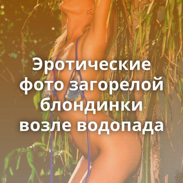 Эротические фото загорелой блондинки возле водопада