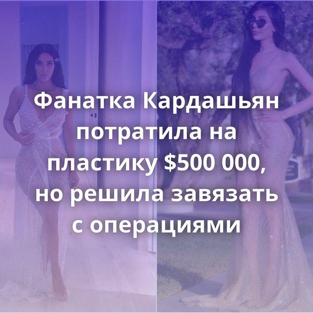 Фанатка Кардашьян потратила на пластику $500 000, но решила завязать с операциями